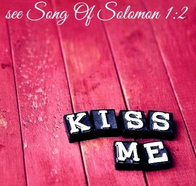 Song Of Solomon 1:2 Kiss me and kiss me again, for your love