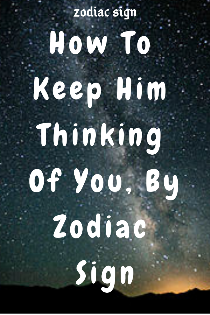 How To Keep Him Thinking Of You, By Zodiac Sign Zodiac