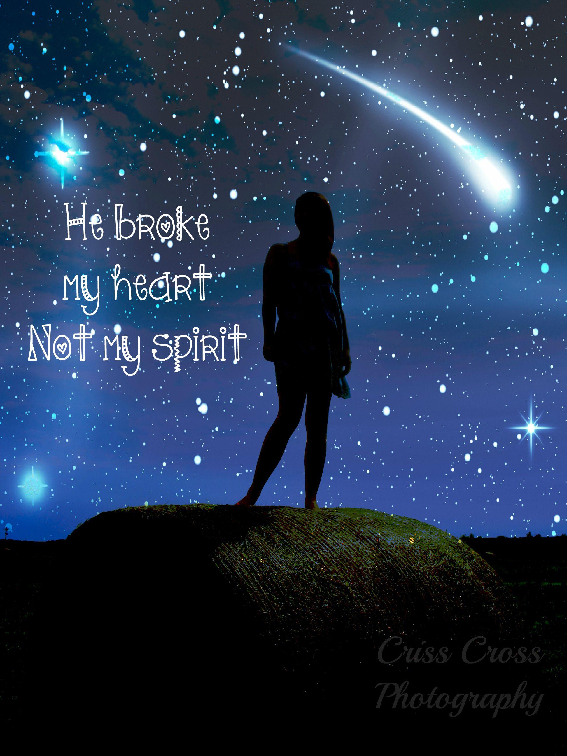 He broke my heart, not my spirit My heart is breaking
