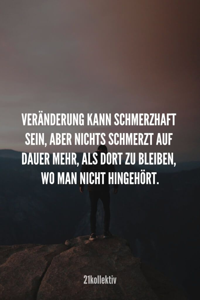 Encouraging sayings, give yourself courage Aufmunternde Sprüche, dir dir wieder Mut machen. Change can be painful, but nothing hurts more in the long term than staying where you don& belong.