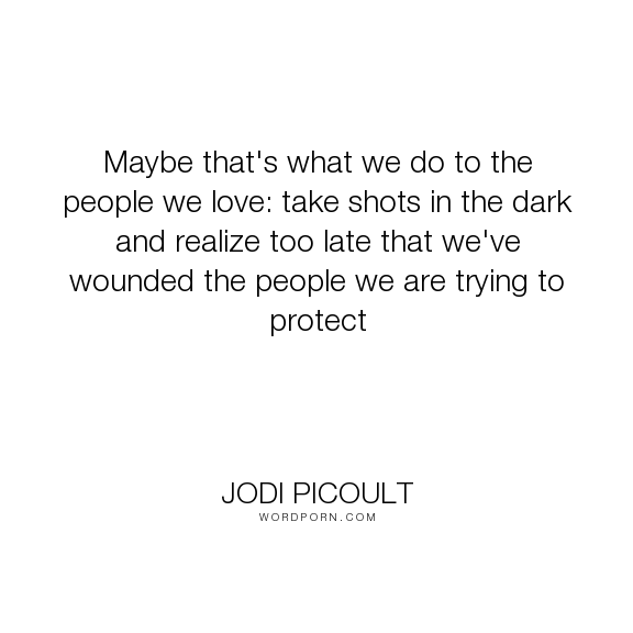 """Jodi Picoult - """"Maybe that's what we do to the people we love: take shots in the dark and realize..."""". people, dark, wound, love, protect, shots, sad-truth"""