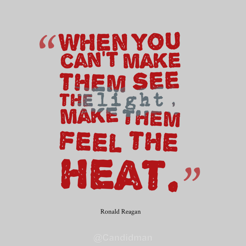 Heat Quotes Unique When You Can't Make Them See The Light Make Them Feel The Heat