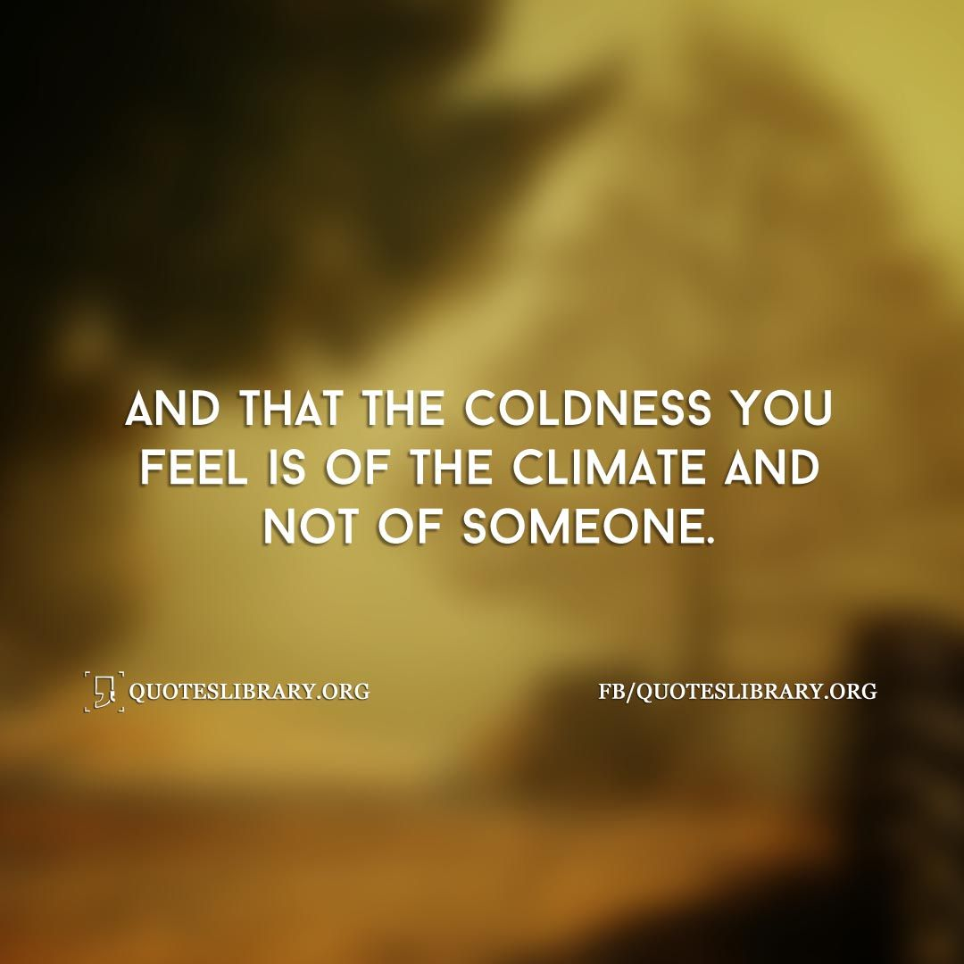 Cold Quotes And That The Coldness You Feel Is Of The Climate And Not Of