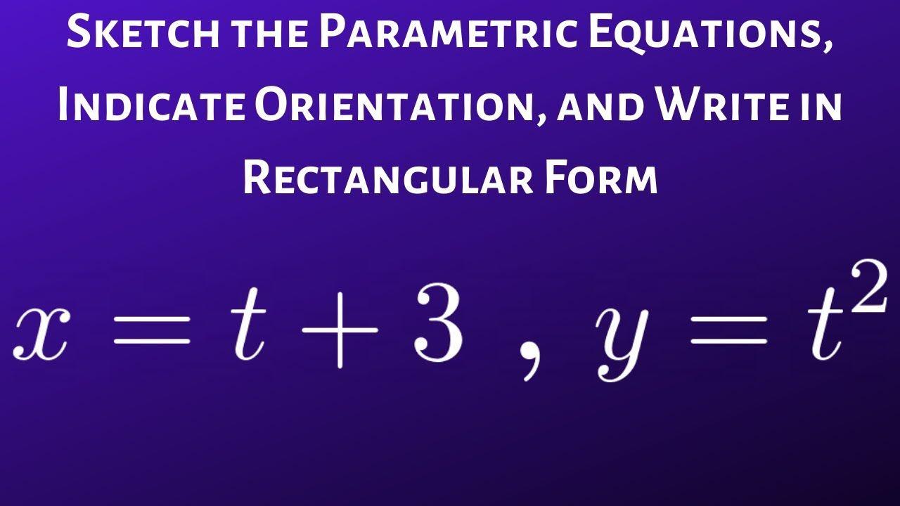 Graph The Parametric Equations Write In Rectangular Form And Indicate Parametric Equation Equations Math Videos