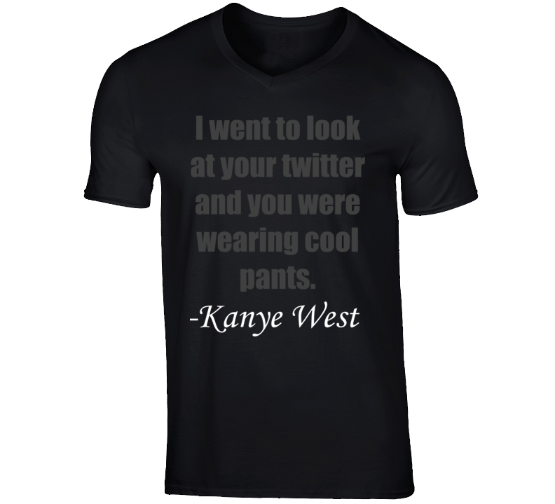 Kanye West Wix Khalifa I Went To Look At Your Twitter And You Were Wearing Cool Pants Funny T Shirt Funny Tshirts How To Wear Shirts