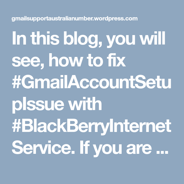 In this blog, you will see, how to fix #GmailAccountSetupIssue with #BlackBerryInternetService. If you are unable to fix account setup issue, you can contact #GmailCustomerServiceNumber +(61)283173468 for assistance.