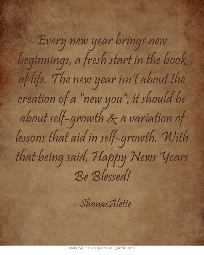 Every New Year Brings New Beginnings A Fresh Start In The Book Of Life The New Year Isn T About The Creation Of A New Beginning Quotes Quotes New Beginnings