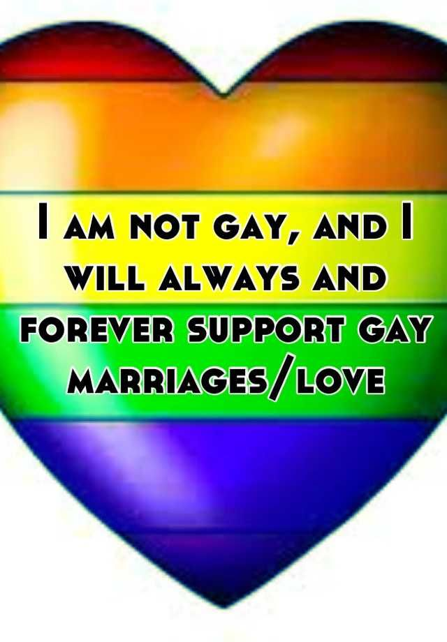 I am not gay, and I will always and forever support gay marriages/love