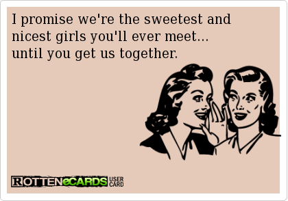 I promise we're the sweetest and nicest girls you'll ever meet... until you get us together.
