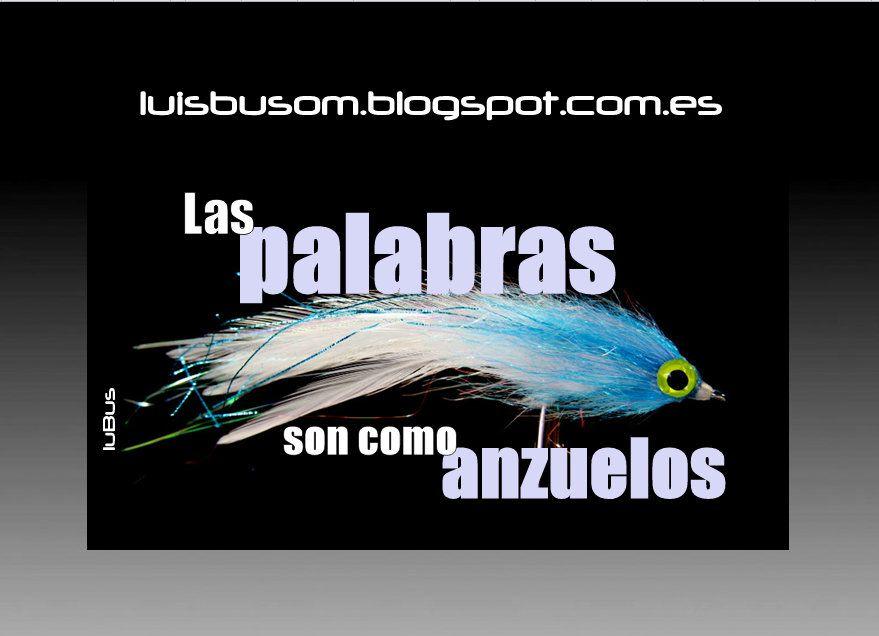 LAS PALABRAS SON COMO ANZUELOS  http://luisbusom.blogspot.com.es/2012/04/las-palabras-son-como-anzuelos.html
