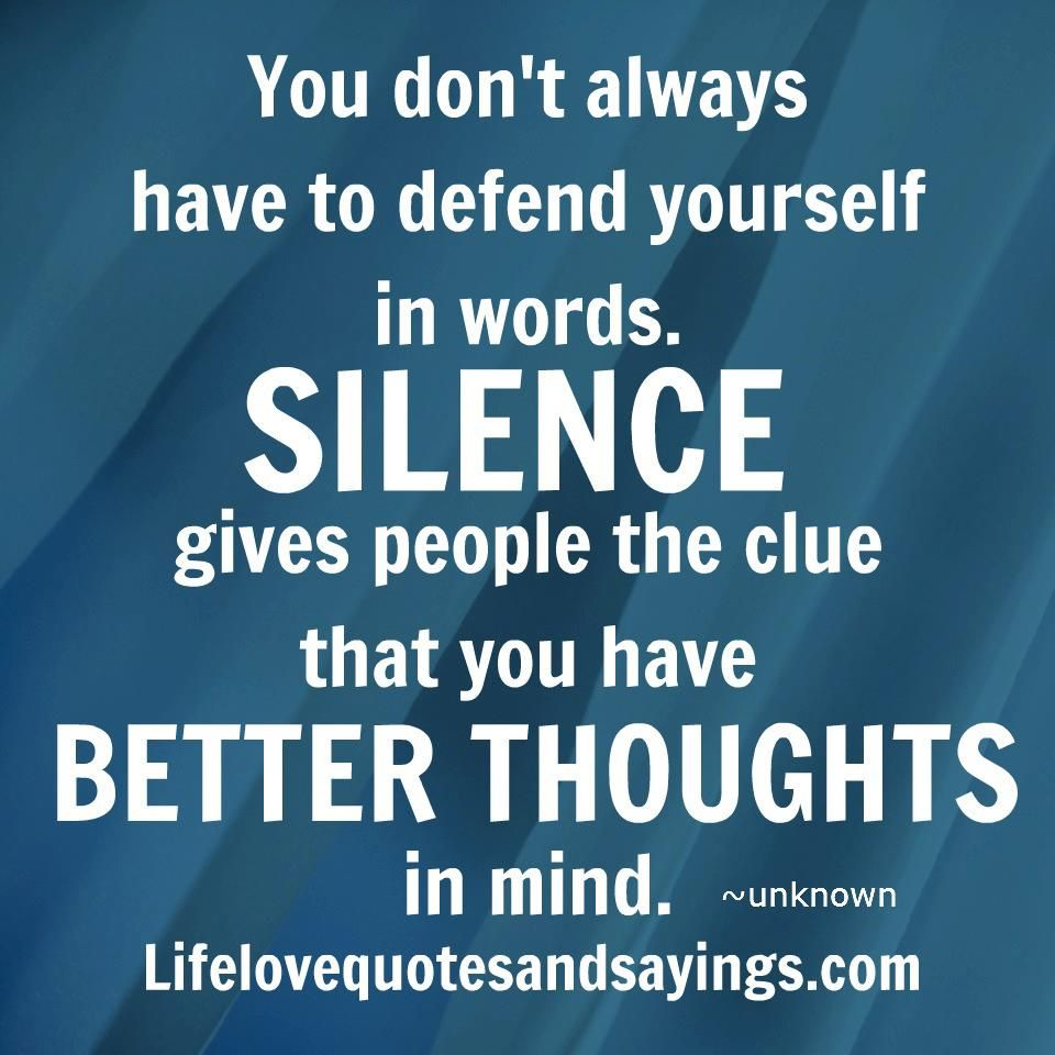 You don't always have to defend yourself in words. SILENCE give