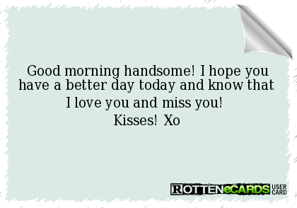 Good Morning Handsome I Hope You Have A Better Day Today And Know That I Love You And Miss You K Good Morning Quotes Good Morning Handsome Free Funny Ecards
