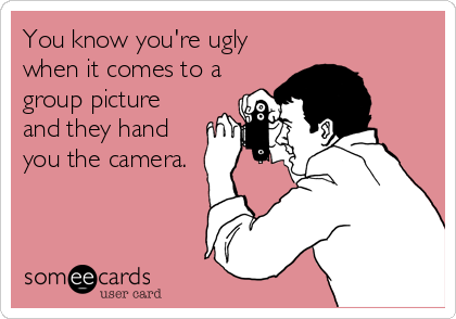 Funny Confession Ecard: You know you're ugly when it comes to a group picture and they hand you the camera.