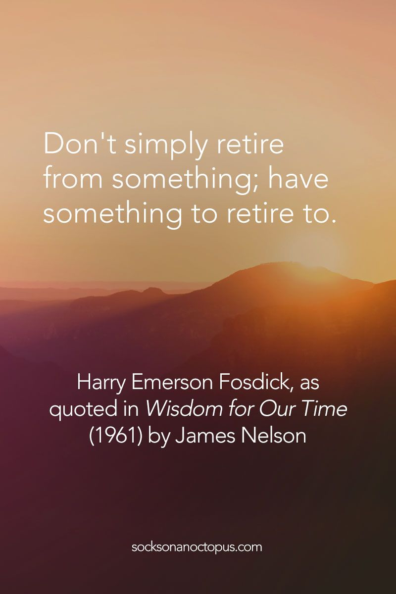Quote Of The Day: May 24, 2015 - Don't simply retire from something; have something to retire to. — Harry Emerson Fosdick, as quoted in Wisdom for Our Time (1961) by James Nelson - #quote #quoteoftheday #quotes #qotd