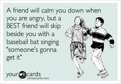 "A friend will calm you down when you are angry, but a BEST friend will skip beside you with a baseball bat singing ""someone''s gonna get it."""