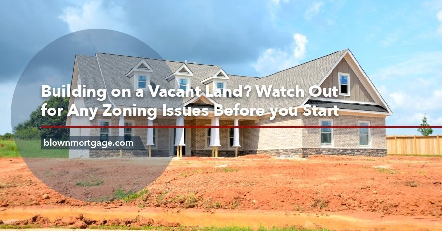 Building On A Vacant Land Watch Out For Any Zoning Issues Before You Start Https Www Blownmortgage Com Building Vacant Land Vacant Land House Styles Vacant
