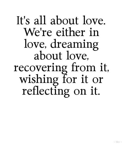 True...so True ... It's all about Love! We're either in Love, dreaming about Love, recovering from it, wishing for it or reflecting on it. #Love #Quotes #Words #Sayings #Spiritual #Inspiration