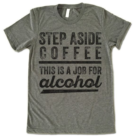 a4c774d7 Step Aside Coffee This Is A Job For Alcohol Shirt. The listing is for one  short-sleeve UNISEX crewneck t-shirt with 'Step Aside Coffee This Is A Job  For ...