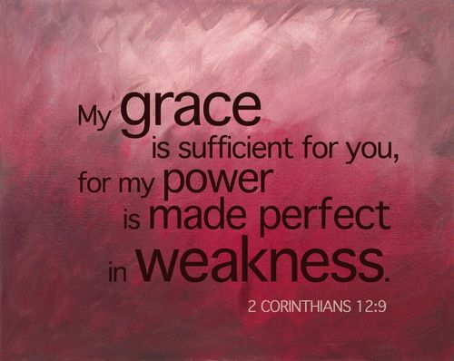 2 Corinthians 12:9 - My grace is sufficient for you, for my power is made perfect in weakness.