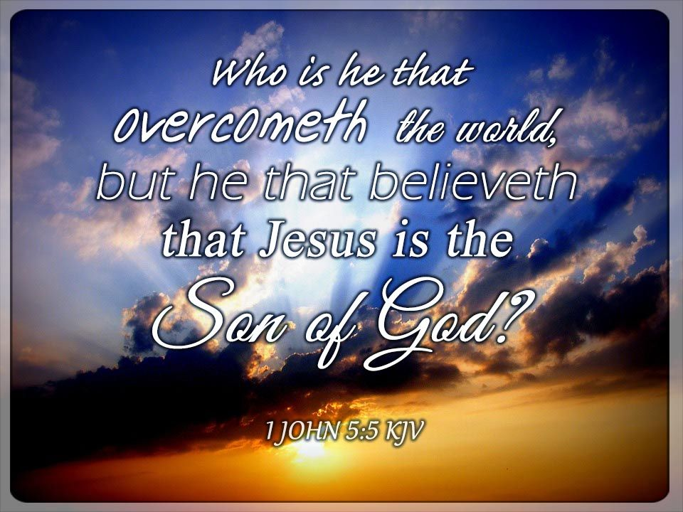 1 John 5:5 KJV Who is he that overcometh the world, but he that believeth that Jesus is the Son of God?