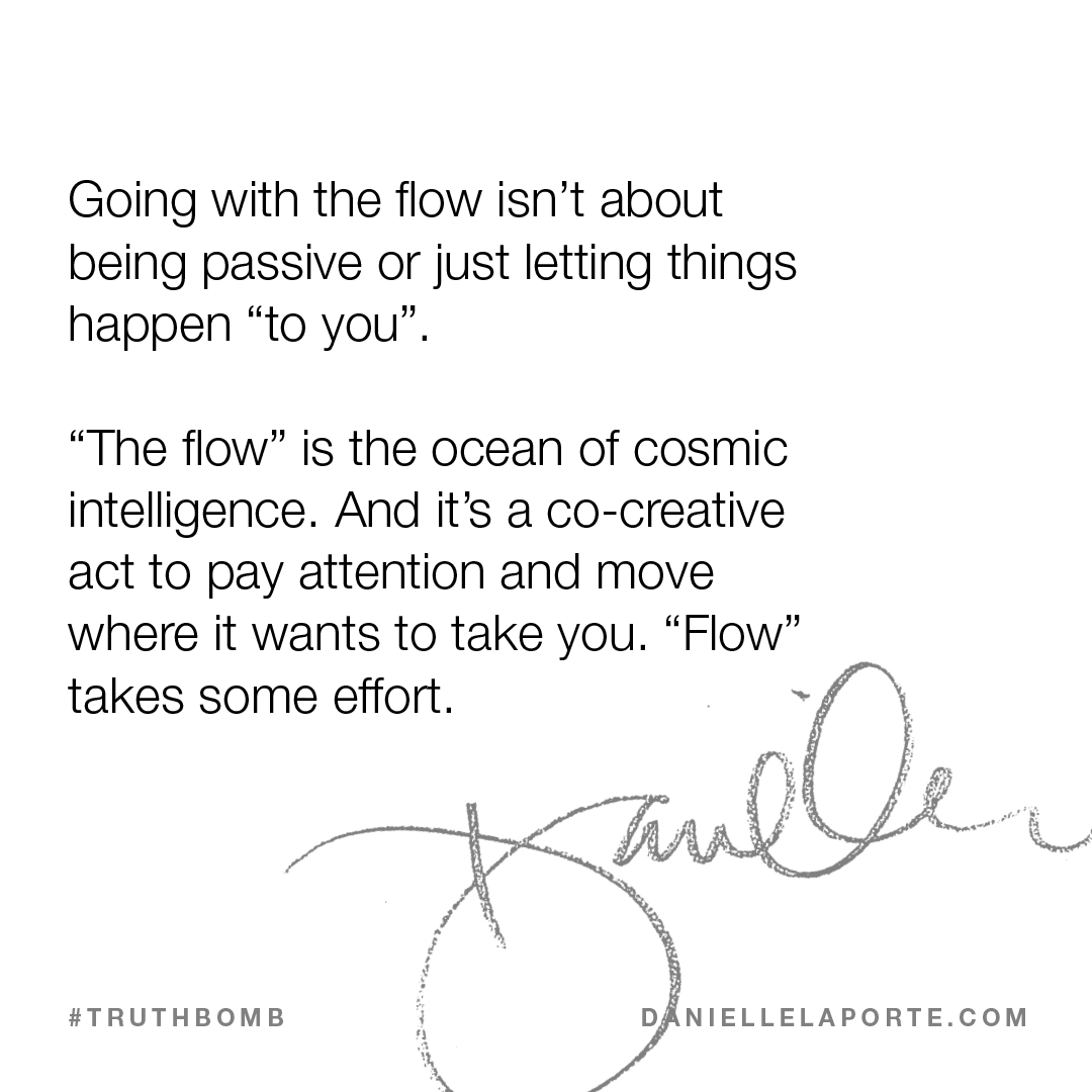 "<span data-sheets-value=""{""1"":2,""2"":""Going with the flow isn't about being passive or just letting things happen \""to you\"". \n\n\""The flow\"" is the ocean of cosmic intelligence. And it's a co-creative act to pay attention and move where it wants to take you. \""Flow\"" takes some effort. ""}"" data-sheets-userformat=""{""2"":771,""3"":{""1"":0},""4"":{""1"":2,""2"":16777215},""11""..."