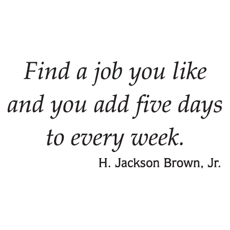 Find a job you like and you add five days to every week. H. Jackson Brown, Jr.