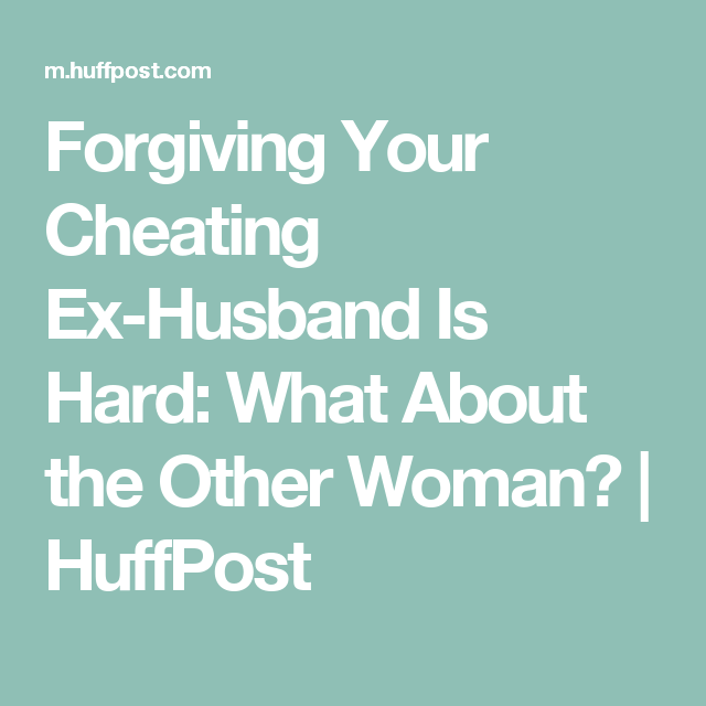 Forgiving Your Cheating Ex Husband Is Hard What About The Other