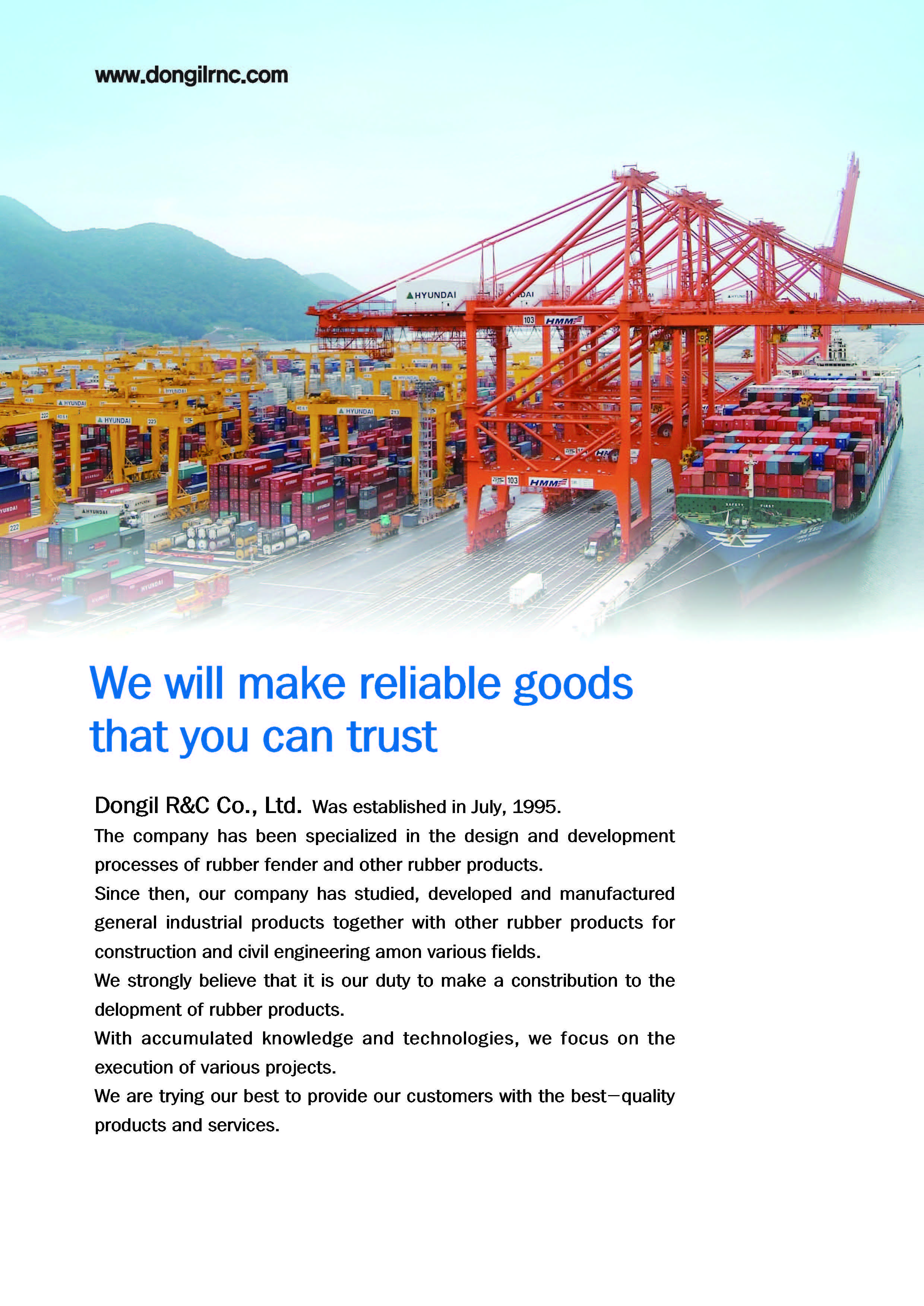 Since then, our company has studied, developed and manufactured general industrial products together with other rubber products for construction and civil engineering among various fields. We strongly believe that it is our duty to make a contribution to the development of rubber products. With accumulated knowledge and technologies, we focus on the execution of various projects. We are trying our best to provide our customers with the best-quality products and services.