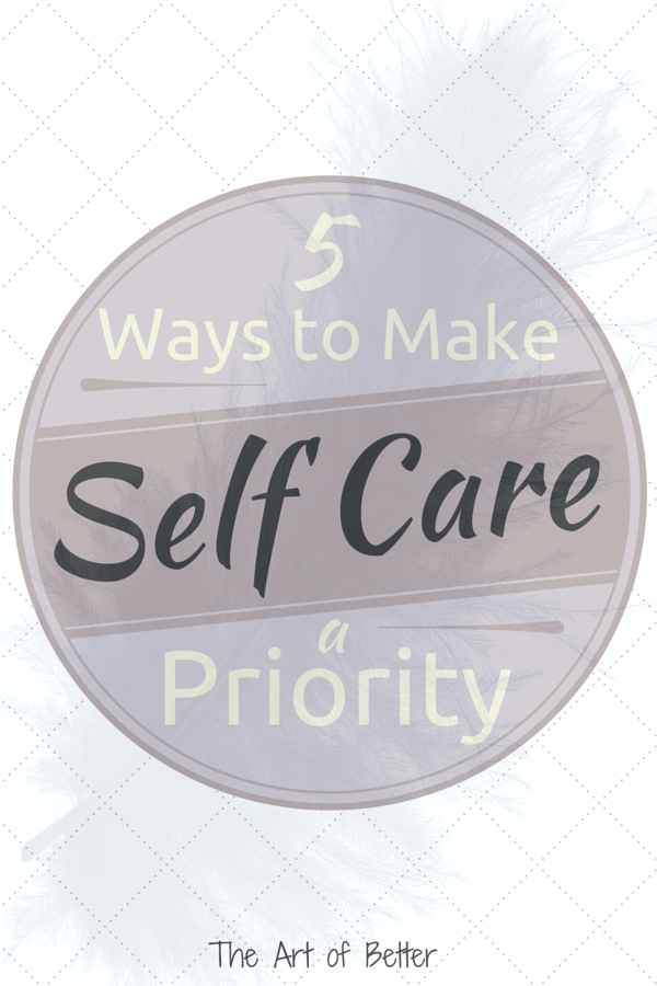 5 Ways to Make Self Care a Priority - The Art of Better    Far too many of use are overcome by life, that we go and go until we collapse. Read more on HOW to make your self care a priority to avoid that!