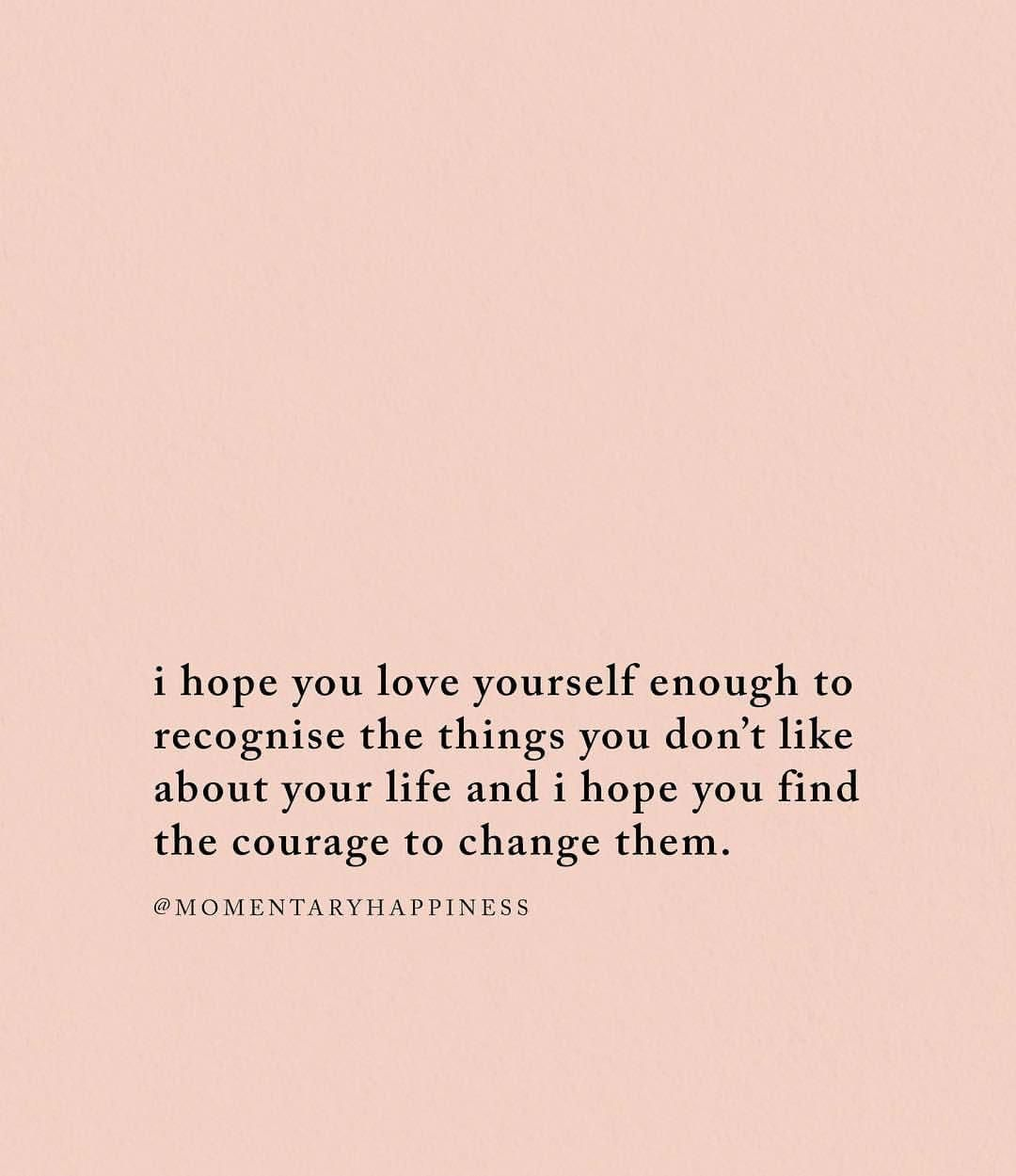 I Hope You Love Yourself Enough To Recognise The Things You Don T Like About Your Life And I Hope You Find The Courage To Change Words Quotes Life Quotes Words