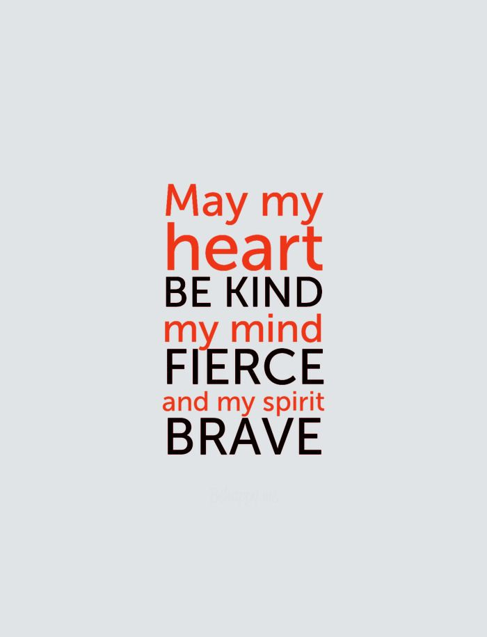 May my heart be kind, my mind fierce and my spirit brave. -Prayer