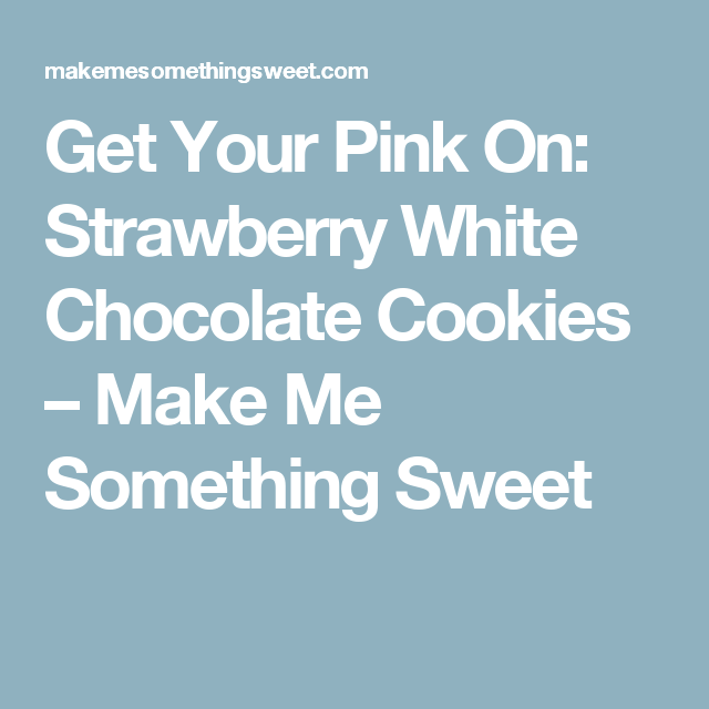 Get Your Pink On: Strawberry White Chocolate Cookies – Make Me Something Sweet