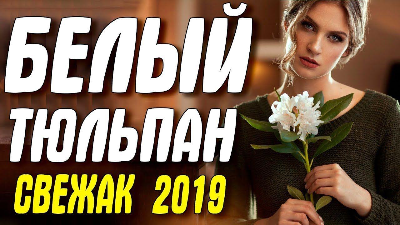 Svezhak 2019 Nashel Lyubov Belyj Tyulpan Russkie Melodramy 2019 Nov Filmy Lyubov Knigi