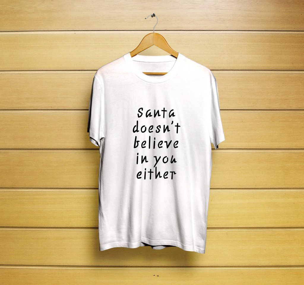 Santa Doesn't Believe In You Either T-Shirt #t-shirt #shirt #customt-shirt #customshirt #menst-shirt #mensshirt #mensclothing #womenst-shirt #womensshirt #womensclothing #clothing #unisext-shirt #unisexshirt #graphictee #graphict-shirt #feministt-shirt #feministshirt #cutet-shirt #cuteshirt #funnyt-shirt #funnyshirt #tee #santat-shirt #santashirt #christmast-shirt