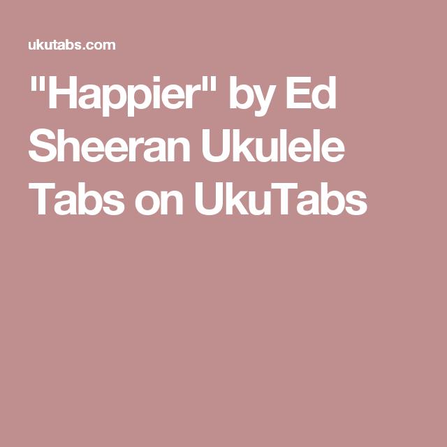 Happier By Ed Sheeran Ukulele Tabs On Ukutabs Ukulele Pinterest