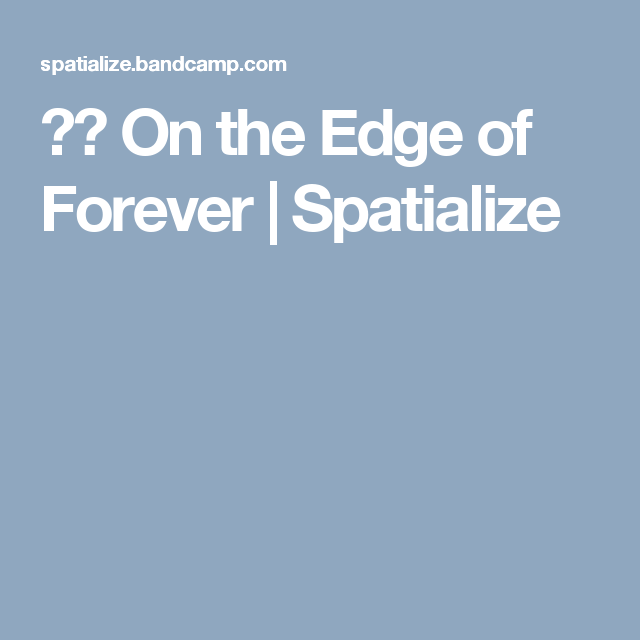 ▶︎ On the Edge of Forever | Spatialize