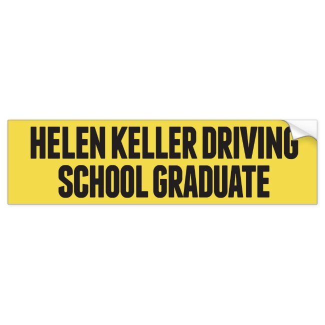 Helen Keller Driving School Funny Bumper Sticker #helen #keller #joke #funny #bumper #carmagnets #bumpercarmagnets #zazzle #petrescue #inmemoryof #fightcancer #sports #businessadvertising #advertising #quotes #love #magnets #speakyourmind