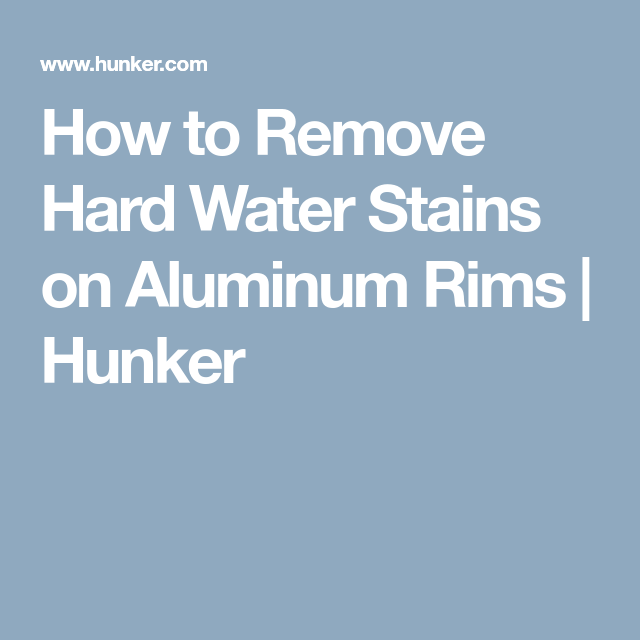 How To Remove Hard Water Stains On Aluminum Rims Hunker