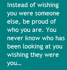 Instead Of Wishing You Were Someone Else Be Proud Of Who You Are You Never Know Who Has Been Looking At You Wishing The Quick Quotes You Never You Never Know