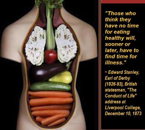"Those who think they have no time for eating healthy will, sooner or later, have to find time for illness. ~ Edward Stanley, Earl of Derby (1826-93), British statesman, ""The Conduct of Life"" address at Liverpool College, December 10, 1873."