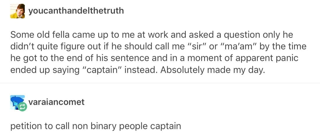 "From now on refer to me as ""Captain"" none of that he/she/they shit. Only Captain."