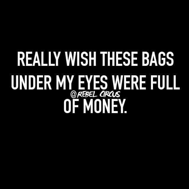 Really Wish These Bags Under My Eyes Were Full Of Money Funny Quotes Bag Quotes Quotes