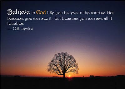 Believe In God Like You Believe In The Sunrise Not Because You Can See It But Because You Can See All It Touches C S Lewis Believe In God Hear God Believe