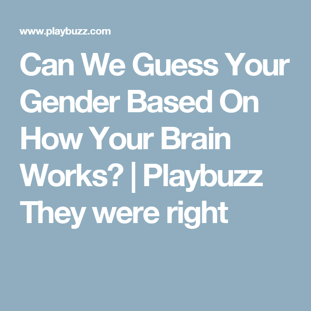 Can We Guess Your Gender Based On How Your Brain Works?  | Playbuzz They were right
