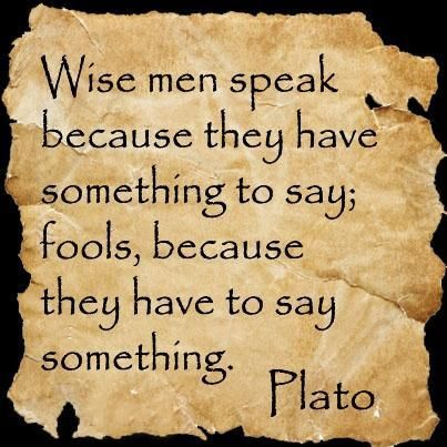 Wise men speak because they have something to say. Fools ...