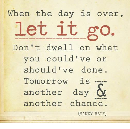 Perfect When The Day Is Over, Let It Go. Donu0027t Dwell On What You Couldu0027ve Or  Shouldu0027ve Done. Tomorrow Is Another Day And Another Chance.