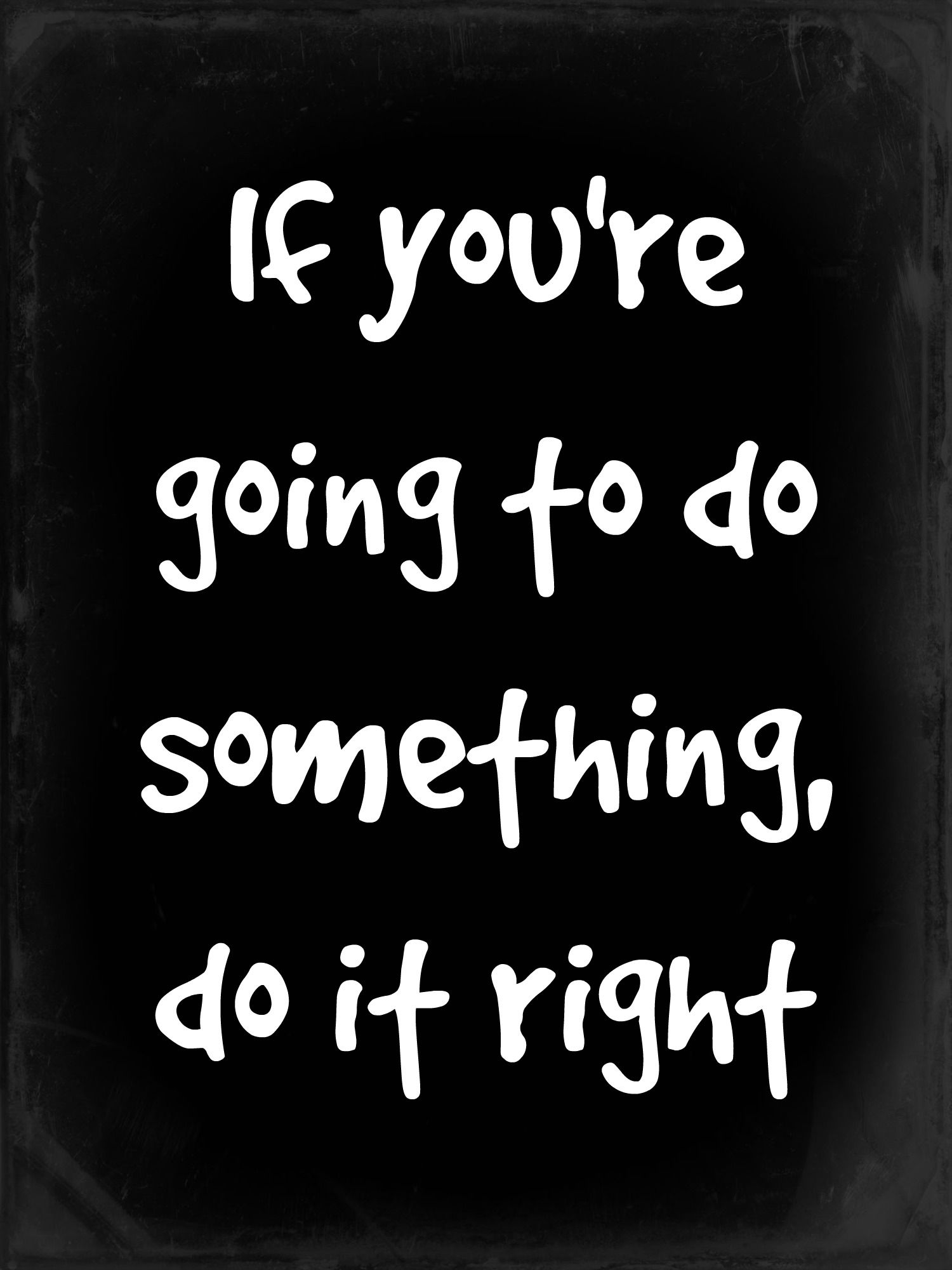 Cjism Day 13 If You Re Going To Do Something It Right Quoteoftheday Rulestoliveby Quote Of The What When Paraphrase