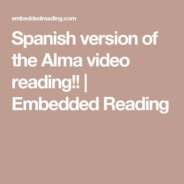 Spanish version of the Alma video reading!! | Embedded Reading