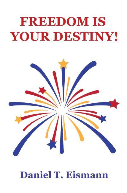 Freedom is Your Destiny by Daniel T. Eismann