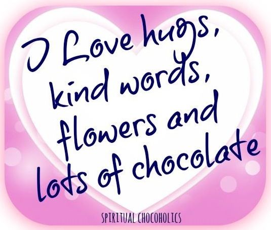 I love hugs, kind words, flowers and chocolate quote via www
